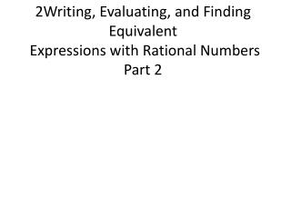 2Writing, Evaluating, and Finding Equivalent   Expressions with Rational Numbers Part 2