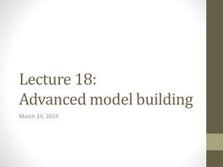 Lecture 18: Advanced model building