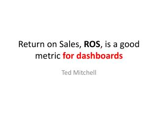 Return on Sales, ROS , is  a  good metric  for dashboards