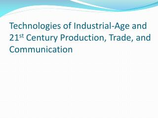 Technologies of Industrial-Age and 21 st  Century Production, Trade, and Communication
