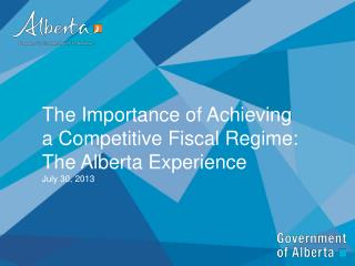 The Importance of Achieving a Competitive Fiscal Regime: The Alberta Experience  July 30, 2013