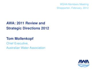 AWA: 2011 Review and  Strategic Directions 2012 Tom Mollenkopf Chief Executive,  Australian Water Association