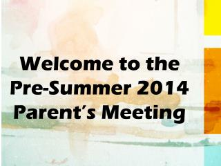 Welcome to the  Pre-Summer 2014 Parent's Meeting