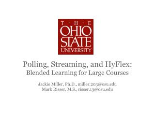 Polling, Streaming, and  HyFlex : Blended Learning for Large Courses Jackie Miller, Ph.D., miller.203@osu.edu Mark Riss
