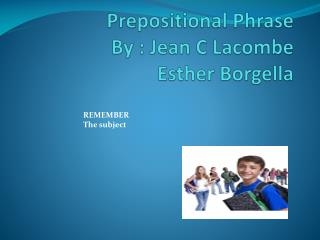 Prepositional Phrase  By : Jean C Lacombe Esther Borgella