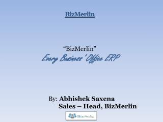 """BizMerlin"" Every Business' Office ERP     By:  Abhishek Saxena Sales – Head, BizMerlin"