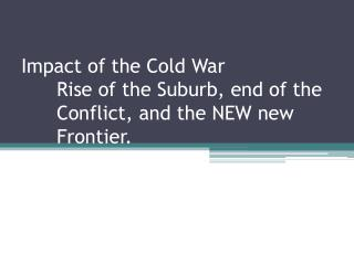 Impact of the Cold War Rise of the Suburb, end of the 	Conflict, and the NEW  new  	Frontier.