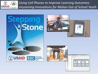 Using  Cell Phones  to Improve Learning Outcomes: 		mLearning Innovations for  Malian Out  of School  Youth