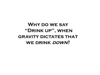 "Why do we say  ""Drink up"", when gravity dictates that we drink  down ?"