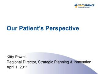 Our Patient's Perspective Kitty Powell Regional Director, Strategic Planning & Innovation April 1, 2011