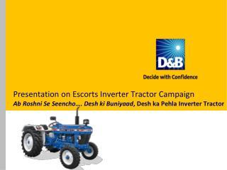 Presentation on Escorts Inverter Tractor Campaign  Ab Roshni  Se  Seencho ….  Desh ki Buniyaad ,  Desh  ka  Pehla  Inve
