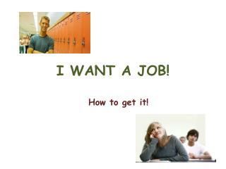 I WANT A JOB!