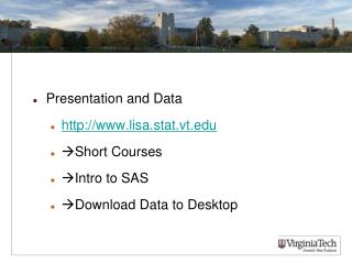 Presentation and Data http:// www.lisa.stat.vt.edu Short Courses Intro to SAS Download Data to Desktop