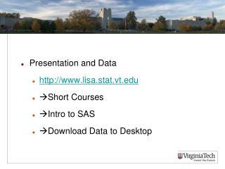 Presentation and Data http:// www.lisa.stat.vt.edu Short Courses Intro to SAS Download Data to Desktop