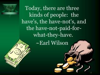 Today, there are three kinds of people: the have's, the have-not's, and the have-not-paid-for-what-they-have.  ~Earl