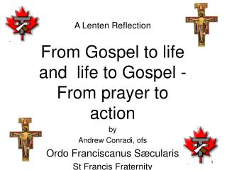 A  Lenten Reflection From Gospel to life and  life to Gospel - From prayer to action by Andrew Conradi,  ofs Ordo Franc