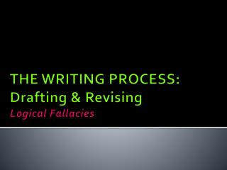 THE WRITING PROCESS: Drafting & Revising Logical Fallacies