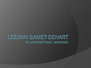 Leeann gamet-dehart Six unforgettable  memories