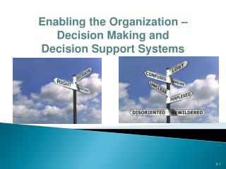 Enabling the Organization –  Decision  Making and Decision Support  Systems