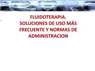 FLUIDOTERAPIA. SOLUCIONES DE USO MÁS FRECUENTE Y NORMAS DE  ADMINISTRACION