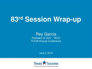 83 rd  Session Wrap-up Rey Garcia President & CEO - TACC T CCIA Annual Conference