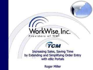 Increasing Sales, Saving Time  by Extending and Simplifying Order Entry  with eBiz Portals Roger Miller