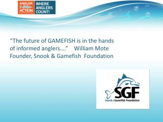 SGF goal:  The long term benefit of gamefish through direct  angler action in  research, education,  and outreach.