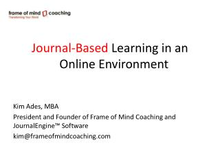 Journal-Based  Learning in an  Online Environment Kim  Ades , MBA President and Founder of Frame of Mind Coaching and