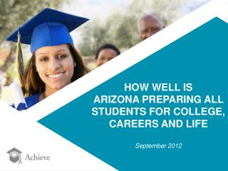 HOW WELL IS  ARIZONA PREPARING ALL  STUDENTS FOR COLLEGE,  CAREERS AND LIFE September 2012