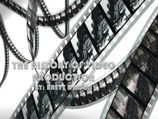 The history of video production by: Brett  denson