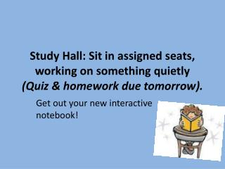 Study Hall: Sit in assigned seats, working on something  quietly  (Quiz & homework due tomorrow) .