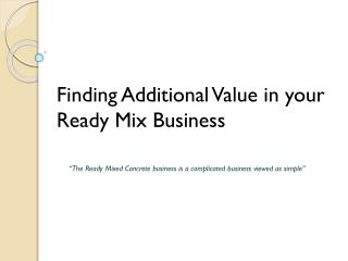 "Finding Additional Value in your Ready Mix Business       "" The Ready Mixed Concrete business is a complicated business"