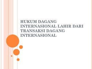 HUKUM DAGANG INTERNASIONAL LAHIR DARI TRANSAKSI DAGANG INTERNASIONAL