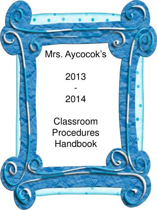 Mrs.  Aycocok's 2013 - 2014 Classroom  Procedures Handbook