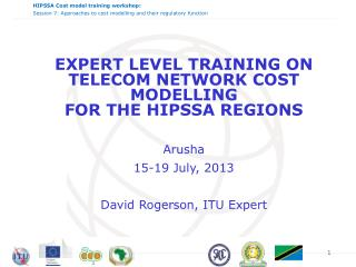 EXPERT LEVEL TRAINING ON  TELECOM NETWORK COST  MODELLING  FOR THE HIPSSA REGIONS Arusha 15-19 July, 2013 David  Rogers