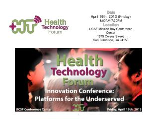 Date April 19th, 2013 (Friday) 8:00AM-7:30PM Location UCSF Mission Bay Conference Center 1675 Owens Street,  San Franci