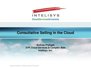 Consultative Selling in the Cloud Andrew Pryfogle SVP, Cloud Services & Complex Bids Intelisys , Inc.
