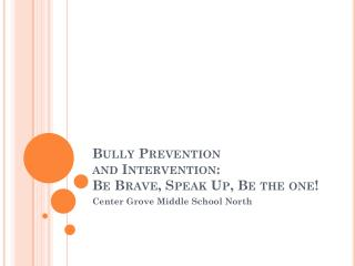 Bully Prevention and  Intervention:  Be Brave, Speak Up, Be the one!
