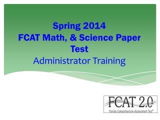 Spring 2014  FCAT Math, &  S cience Paper Test Administrator Training