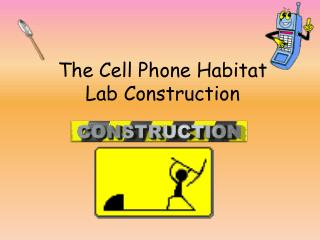 The Cell Phone Habitat Lab Construction