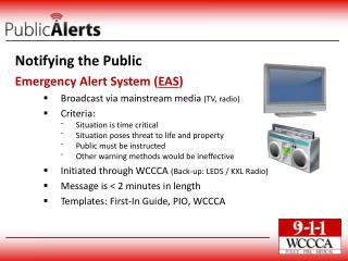 Notifying the Public Emergency Alert System ( EAS ) Broadcast via mainstream media  (TV, radio) Criteria: Situation is