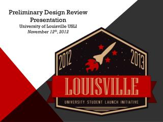 Preliminary Design Review Presentation University of Louisville USLI November 12 th , 2012