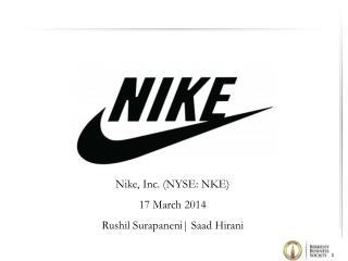 Nike, Inc. (NYSE: NKE) 17 March 2014 Rushil Surapaneni   Saad Hirani