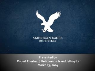 Presented by  Robert Eberhard, Rob  Jannusch  and Jeffrey Li March 13, 2014