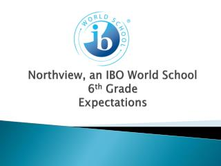 Northview, an IBO World School 6 th  Grade  Expectations
