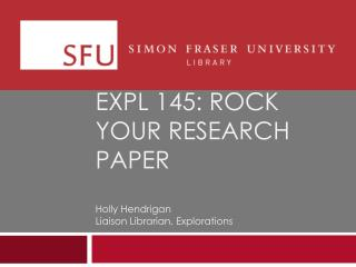 EXPL 145: rock your research paper Holly  Hendrigan Liaison Librarian, Explorations