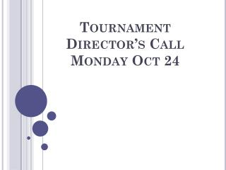 Tournament Director's Call Monday Oct 24