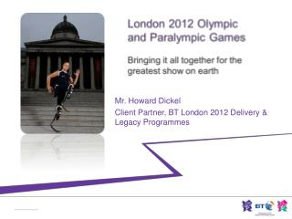 Mr. Howard  Dickel Client Partner, BT London 2012 Delivery & Legacy Programmes