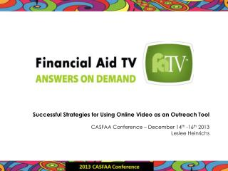 Successful  Strategies  for  Using Online Video  as an  Outreach Tool CASFAA Conference – December 14 th  -16 th  2013