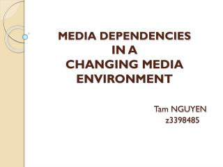 MEDIA DEPENDENCIES  IN A  CHANGING MEDIA ENVIRONMENT Tam NGUYEN 					  z3398485